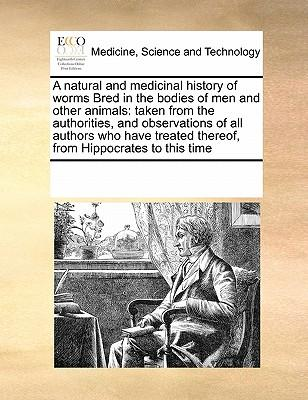 A Natural and Medicinal History of Worms Bred in the Bodies of Men and Other Animals