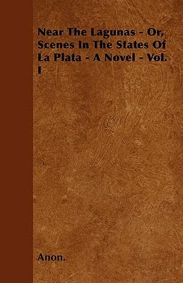 Near The Lagunas - Or, Scenes In The States Of La Plata - A Novel - Vol. I
