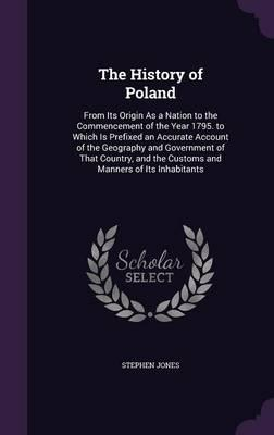 The History of Poland, from Its Origin as a Nation to the Commencement of the Year 1795. to Which Is Prefixed an Accurate Account of the Geography and ... the Customs and Manners of Its Inhabitants