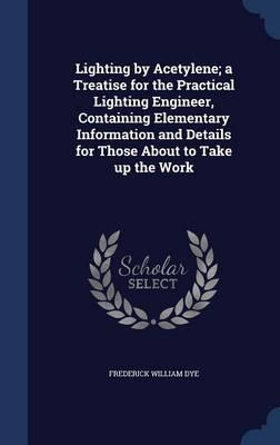 Lighting by Acetylene; A Treatise for the Practical Lighting Engineer, Containing Elementary Information and Details for Those about to Take Up the Work