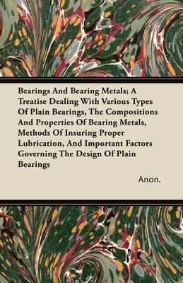Bearings And Bearing Metals; A Treatise Dealing With Various Types Of Plain Bearings, The Compositions And Properties Of Bearing Metals, Methods Of ... Governing The Design Of Plain Bearings