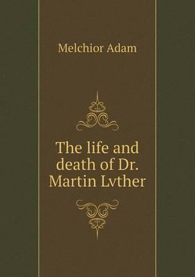 The Life and Death of Dr. Martin Lvther