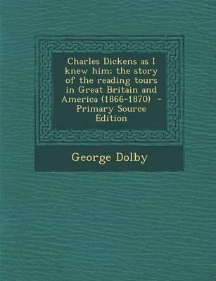 Charles Dickens as I Knew Him; The Story of the Reading Tours in Great Britain and America (1866-1870)