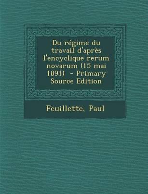 Du Regime Du Travail D'Apres L'Encyclique Rerum Novarum (15 Mai 1891) - Primary Source Edition