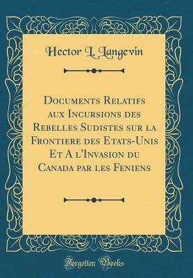 Documents Relatifs aux Incursions des Rebelles Sudistes sur la Frontiere des Etats-Unis Et A l'Invasion du Canada par les Feniens (Classic Reprint)