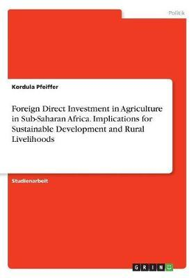 Foreign Direct Investment in Agriculture in Sub-Saharan Africa. Implications for Sustainable Development and Rural Livelihoods