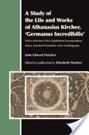 A Study of the Life and Works of Athanasius Kircher, 'Germanus Incredibilis'