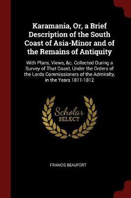 Karamania, Or, a Brief Description of the South Coast of Asia-Minor and of the Remains of Antiquity
