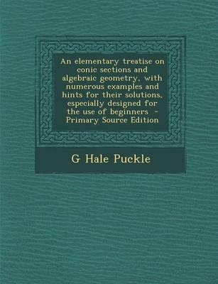 An Elementary Treatise on Conic Sections and Algebraic Geometry, with Numerous Examples and Hints for Their Solutions, Especially Designed for the Use of Beginners
