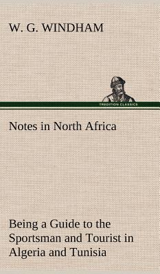 Notes in North Africa Being a Guide to the Sportsman and Tourist in Algeria and Tunisia