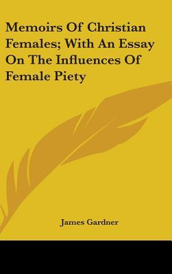 Memoirs of Christian Females; With an Essay on the Influences of Female Piety
