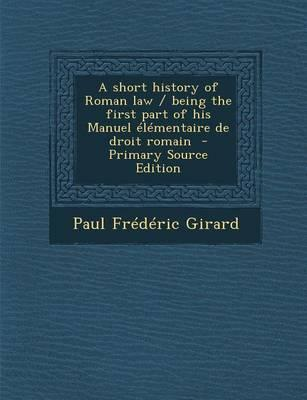 A Short History of Roman Law/Being the First Part of His Manuel Elementaire de Droit Romain - Primary Source Edition