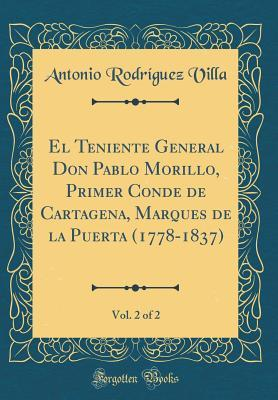 El Teniente General Don Pablo Morillo, Primer Conde de Cartagena, Marques de la Puerta (1778-1837), Vol. 2 of 2 (Classic Reprint)