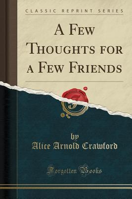A Few Thoughts for a Few Friends (Classic Reprint)