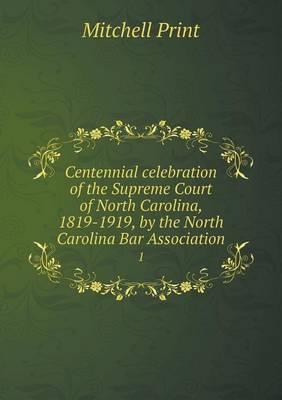 Centennial Celebration of the Supreme Court of North Carolina, 1819-1919, by the North Carolina Bar Association 1