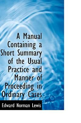 A Manual Containing a Short Summary of the Usual Practice and Manner of Proceeding in Ordinary Cases