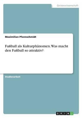 Fußball als Kulturphänomen. Was macht den Fußball so attraktiv?
