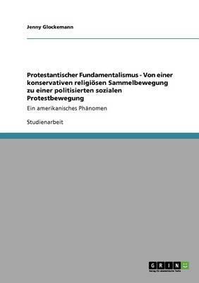 Protestantischer Fundamentalismus - Von einer konservativen religiösen Sammelbewegung zu einer politisierten sozialen Protestbewegung