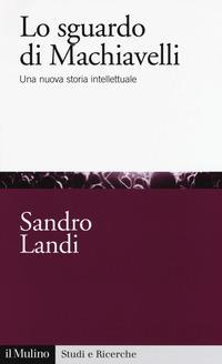 Lo sguardo di Machiavelli. Una nuova storia intellettuale