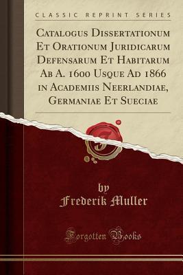 Catalogus Dissertationum Et Orationum Juridicarum Defensarum Et Habitarum Ab A. 1600 Usque Ad 1866 in Academiis Neerlandiae, Germaniae Et Sueciae (Classic Reprint)