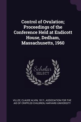 Control of Ovulation; Proceedings of the Conference Held at Endicott House, Dedham, Massachusetts, 1960