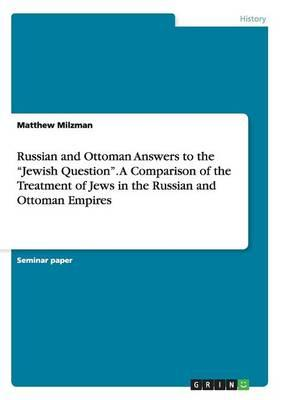 """Russian and Ottoman Answers to the """"Jewish Question"""". A Comparison of the Treatment of Jews in the Russian and Ottoman Empires"""