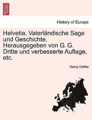 Helvetia. Vaterländische Sage und Geschichte. Herausgegeben von G. G. Dritte und verbesserte Auflage, etc