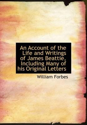 An Account of the Life and Writings of James Beattie Including Many of His Original Letters