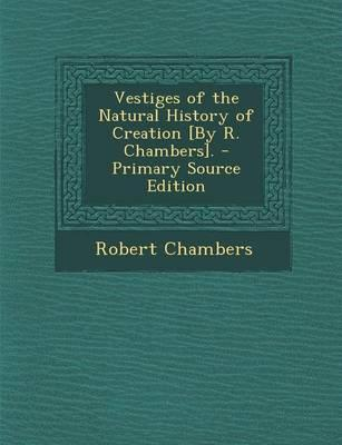Vestiges of the Natural History of Creation [By R. Chambers]. - Primary Source Edition