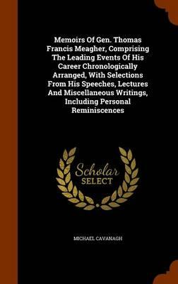 Memoirs of Gen. Thomas Francis Meagher, Comprising the Leading Events of His Career Chronologically Arranged, with Selections from His Speeches. Writings, Including Personal Reminiscences