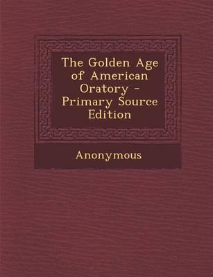 The Golden Age of American Oratory - Primary Source Edition