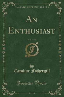 An Enthusiast, Vol. 1 of 3 (Classic Reprint)