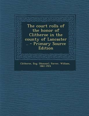Court Rolls of the Honor of Clitheroe in the County of Lancaster ..