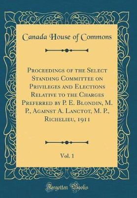 Proceedings of the Select Standing Committee on Privileges and Elections Relative to the Charges Preferred by P. E. Blondin, M. P., Against A. Lanctot, M. P., Richelieu, 1911, Vol. 1 (Classic Reprint)