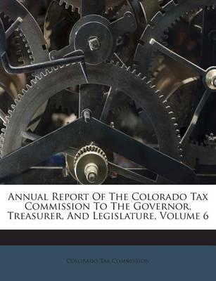 Annual Report of the Colorado Tax Commission to the Governor, Treasurer, and Legislature, Volume 6