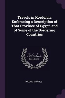 Travels in Kordofan; Embracing a Description of That Province of Egypt, and of Some of the Bordering Countries