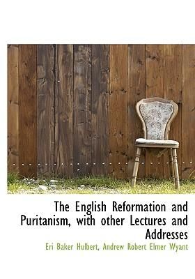 The English Reformation and Puritanism, with Other Lectures and Addresses
