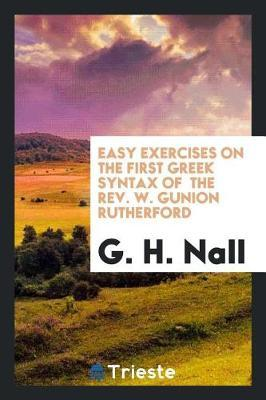 Easy exercises on the First Greek syntax of  the Rev. W. Gunion Rutherford