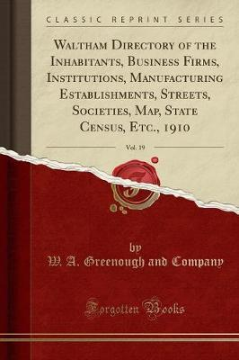 Waltham Directory of the Inhabitants, Business Firms, Institutions, Manufacturing Establishments, Streets, Societies, Map, State Census, Etc., 1910, Vol. 19 (Classic Reprint)