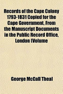 Records of the Cape Colony 1793-1831 Copied for the Cape Government, from the Manuscript Documents in the Public Record Office, London (Volume