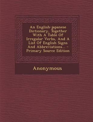 An English-Japanese Dictionary, Together with a Table of Irregular Verbs, and a List of English Signs and Abbreviations...