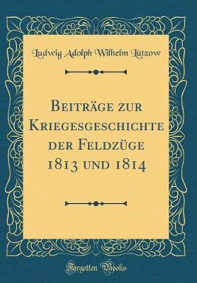 Beiträge zur Kriegesgeschichte der Feldzüge 1813 und 1814 (Classic Reprint)