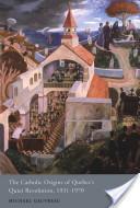 Catholic Origins of Quebec's Quiet Revolution, 1931-1970