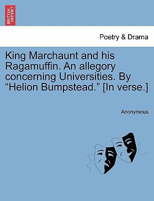 King Marchaunt and his Ragamuffin. An allegory concerning Universities. By Helion Bumpstead. [In verse.]