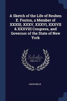A Sketch of the Life of Reuben E. Fenton, a Member of XXXIII, XXXV, XXXVI, XXXVII & XXXVIII Congress, and Governor of the State of New York