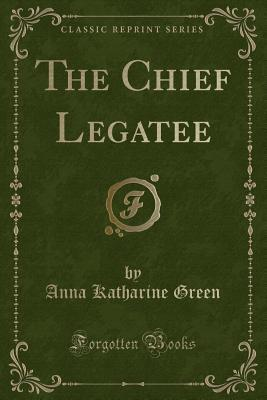 The Chief Legatee (Classic Reprint)