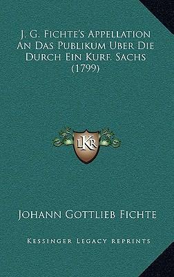 J. G. Fichte's Appellation an Das Publikum Uber Die Durch Ein Kurf. Sachs (1799)