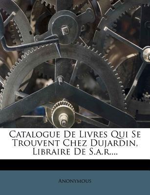 Catalogue de Livres Qui Se Trouvent Chez Dujardin, Libraire de S.A.R.