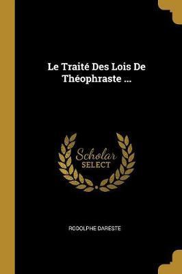Le Traité Des Lois de Théophraste ...