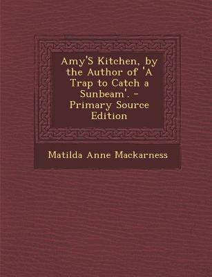 Amy's Kitchen, by the Author of 'a Trap to Catch a Sunbeam'.